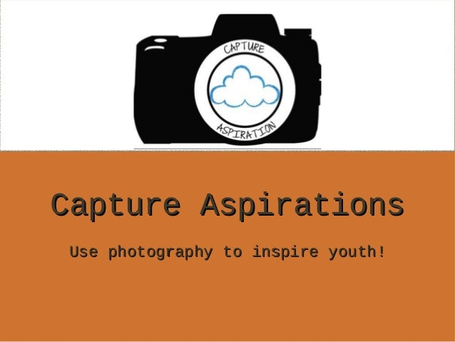 Capture Aspirations Use photography to inspire youth!