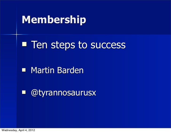 Membership                    Ten steps to success                    Martin Barden                    @tyrannosaurusxW...