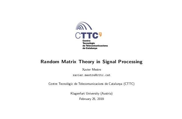 Random Matrix Theory in Signal Processing Xavier Mestre xavier.mestre@cttc.cat Centre Tecnològic de Telecomunicacions de C...