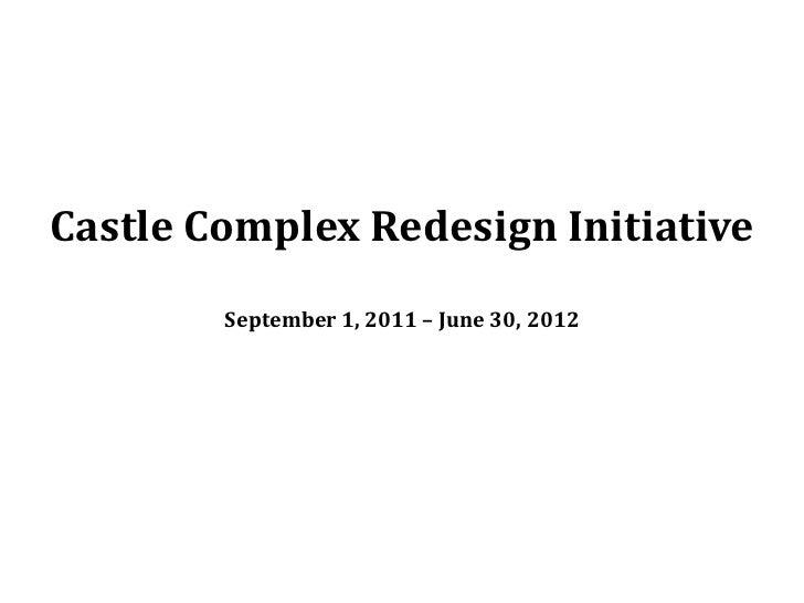 Castle Complex Redesign Initiative        September 1, 2011 – June 30, 2012