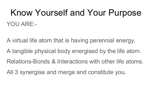 Know Yourself and Your Purpose YOU ARE:- A virtual life atom that is having perennial energy. A tangible physical body ene...