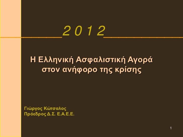 ________2 0 1 2___________     Η Ελληνική Ασφαλιστική Αγορά        στον ανήφορο της κρίσης   Γιώργος Κώτσαλος   Πρόεδρος Δ...