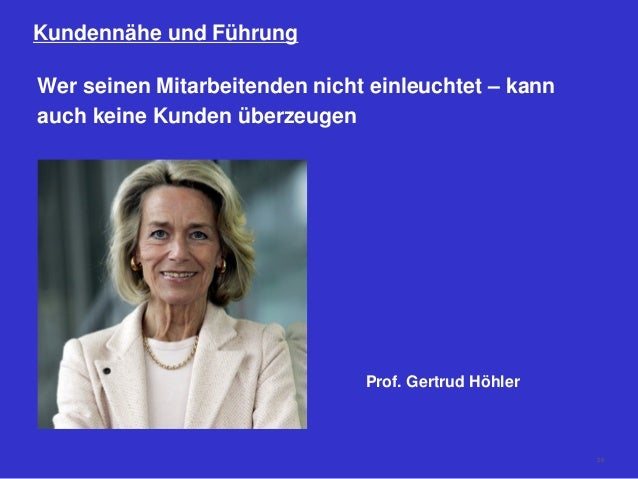26 Kundennähe und Führung Wer seinen Mitarbeitenden nicht einleuchtet – kann auch keine Kunden überzeugen Prof. Gertrud Hö...