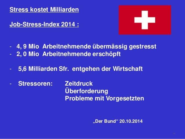 Stress kostet Milliarden Job-Stress-Index 2014 : - 4, 9 Mio Arbeitnehmende übermässig gestresst - 2, 0 Mio Arbeitnehmende ...