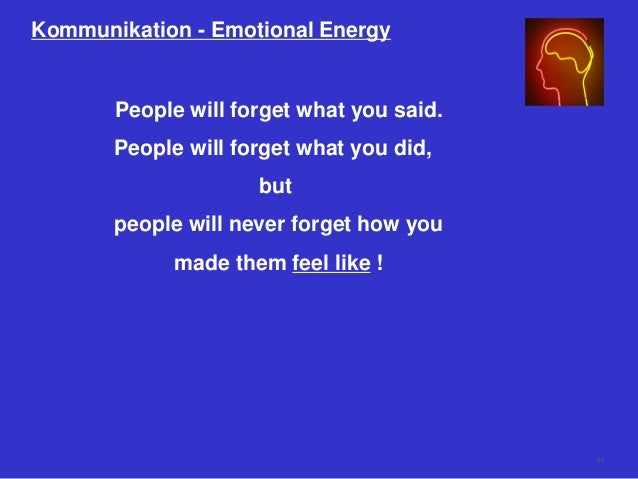 Kommunikation - Emotional Energy People will forget what you said. People will forget what you did, but people will never ...