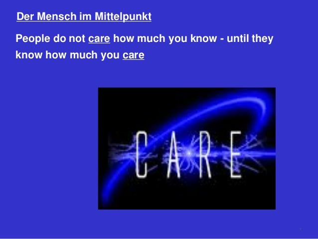 Der Mensch im Mittelpunkt People do not care how much you know - until they know how much you care 7