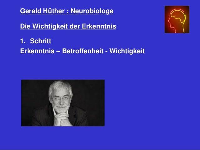 Gerald Hüther : Neurobiologe Die Wichtigkeit der Erkenntnis 1. Schritt Erkenntnis – Betroffenheit - Wichtigkeit