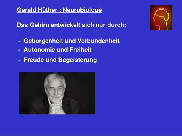 Gerald Hüther : Neurobiologe Das Gehirn entwickelt sich nur durch: - Geborgenheit und Verbundenheit - Autonomie und Freihe...
