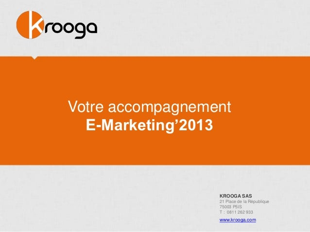 """Votre accompagnement  E-Marketing""""2013                  KROOGA SAS                  21 Place de la République             ..."""