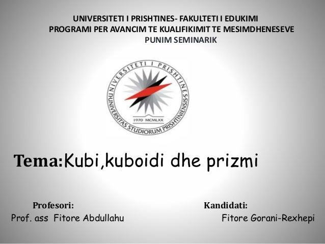 Tema:Kubi,kuboidi dhe prizmi Profesori: Kandidati: Prof. ass Fitore Abdullahu Fitore Gorani-Rexhepi UNIVERSITETI I PRISHTI...