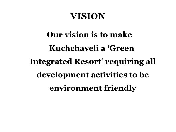 VISION <ul><li>Our vision is to make Kuchchaveli a 'Green  Integrated Resort' requiring all development activities to be e...