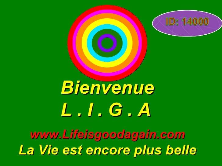 Bienvenue L . I . G . A   www.Lifeisgoodagain.com La Vie est encore plus belle