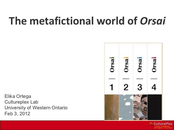 Elika Ortega  Cultureplex Lab University of Western Ontario Feb 3, 2012 The metafictional world of  Orsai *