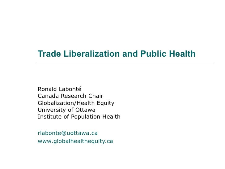 Trade Liberalization and Public Health Ronald Labonté Canada Research Chair Globalization/Health Equity University of Otta...