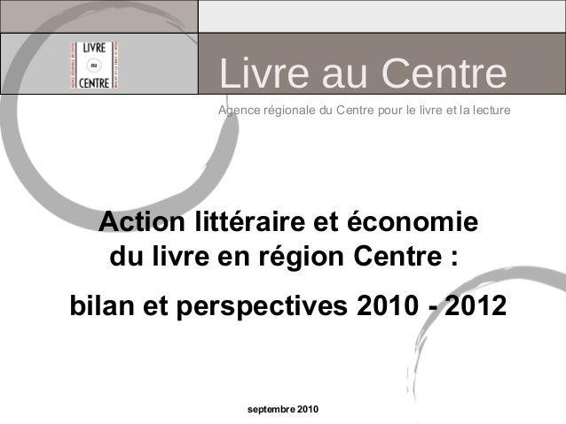 Action littéraire et économie du livre en région Centre : bilan et perspectives 2010 - 2012 Agence régionale du Centre pou...