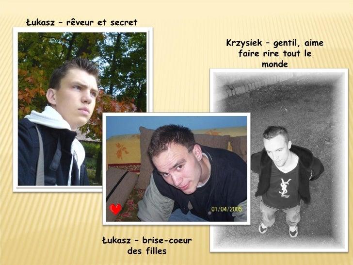 Łukasz – rêveur et secret   Krzysiek – gentil, aime faire rire tout le monde Łukasz – brise-coeur des filles