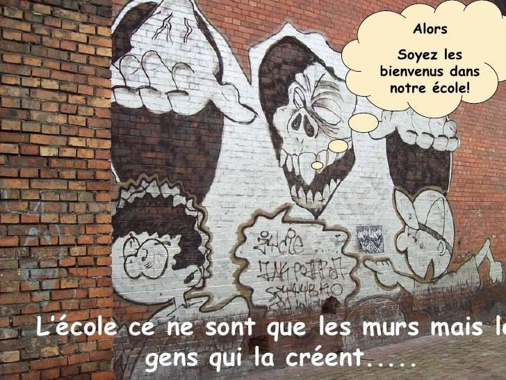 Alors Soyez les bienvenus dans notre école! L'école ce ne sont que les murs mais les gens qui la créent.....