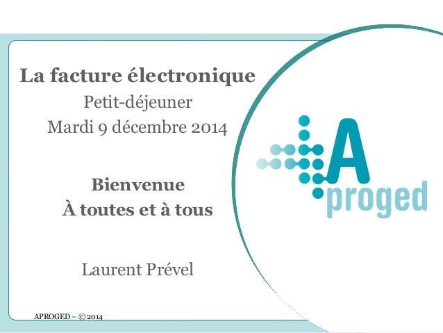 APROGED – © 2014  1  La facture électronique Petit-déjeuner Mardi 9 décembre 2014  Bienvenue  À toutes et à tous  Laurent ...