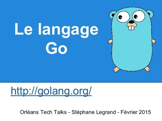 Le langage Go http://golang.org/ Orléans Tech Talks - Stéphane Legrand - Février 2015