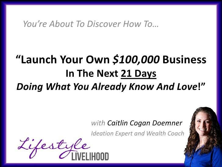 """You're About To Discover How To…""""Launch Your Own $100,000 Business         In The Next 21 DaysDoing What You Already Know ..."""