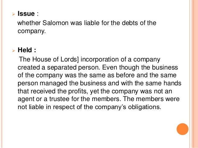   Issue :    whether Salomon was liable for the debts of the    company.   Held :     The House of Lords] incorporation...