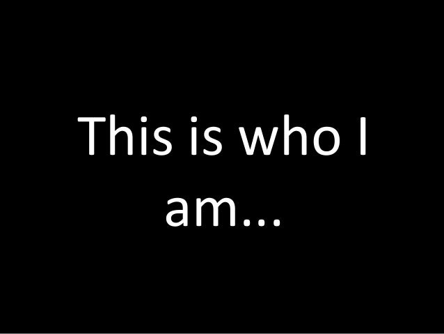This is who I    am...