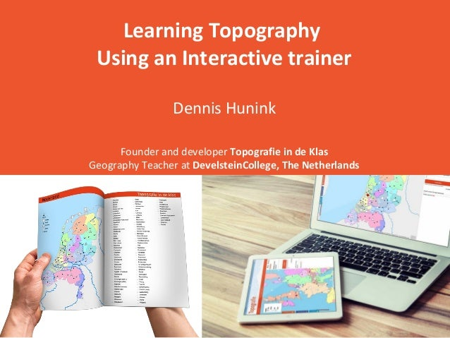 Learning Topography Using an Interactive trainer Dennis Hunink Founder and developer Topografie in de Klas Geography Teach...
