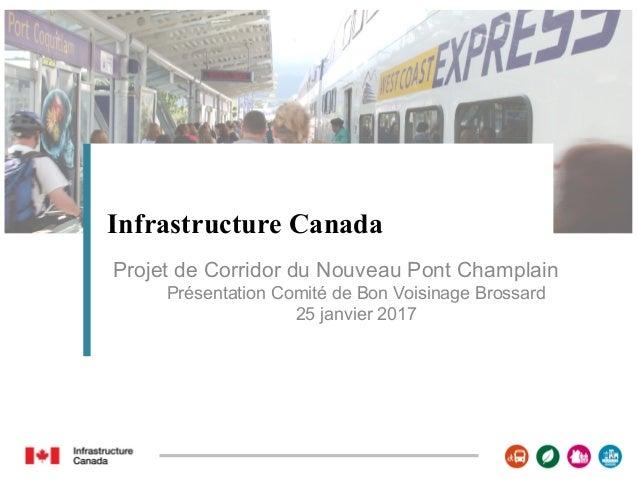 Infrastructure Canada Projet de Corridor du Nouveau Pont Champlain Présentation Comité de Bon Voisinage Brossard 25 janvie...