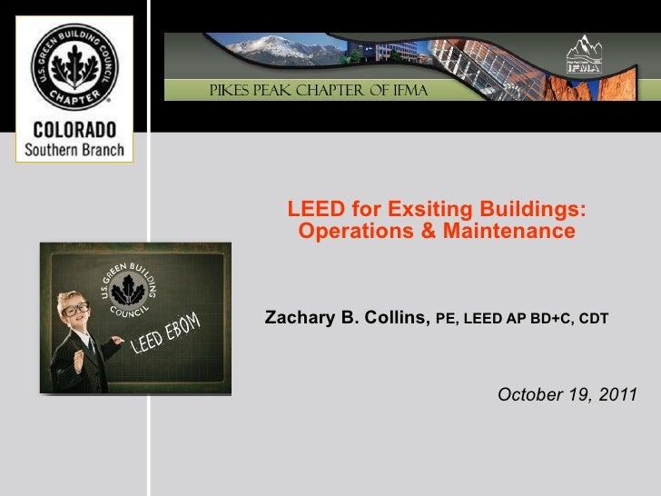 <ul><li>LEED for Exsiting Buildings: </li></ul><ul><li>Operations & Maintenance </li></ul><ul><li>Zachary B. Collins,  PE,...