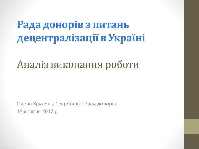 Рада донорів з питань децентралізації в Україні Аналіз виконання роботи Олена Крилова, Секретаріат Ради донорів 18 жовтня ...