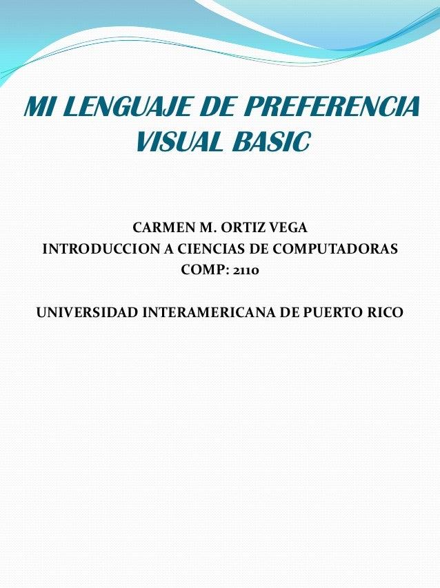 MI LENGUAJE DE PREFERENCIA       VISUAL BASIC          CARMEN M. ORTIZ VEGA INTRODUCCION A CIENCIAS DE COMPUTADORAS       ...
