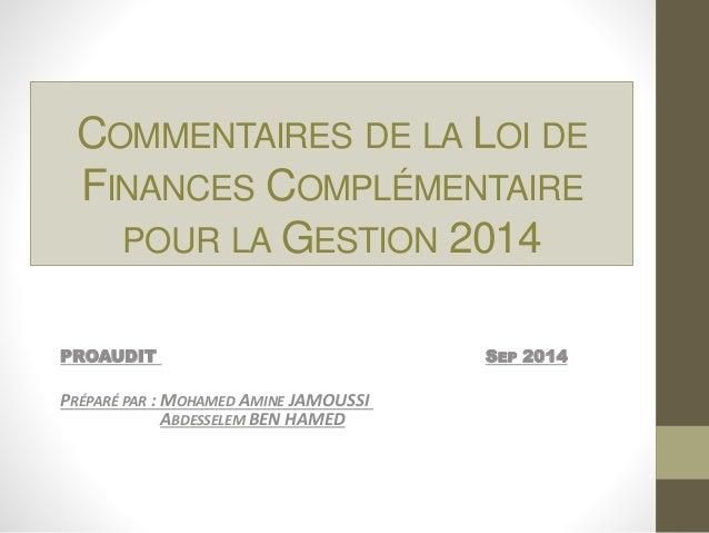 COMMENTAIRES DE LA LOI DE  FINANCES COMPLÉMENTAIRE  POUR LA GESTION 2014  PROAUDIT SEP 2014  PRÉPARÉ PAR : MOHAMED AMINE J...