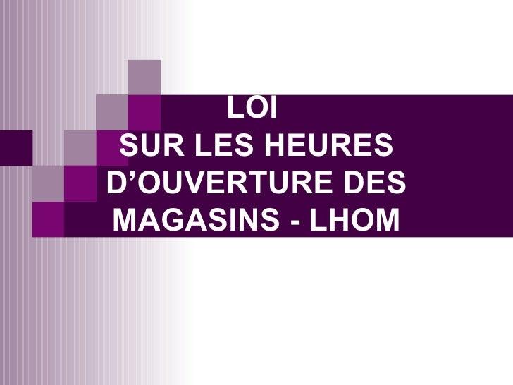LOI  SUR LES HEURES D'OUVERTURE DES MAGASINS - LHOM