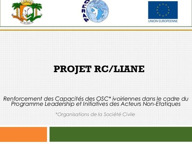 PROJET RC/LIANE Renforcement des Capacités des OSC* ivoiriennes dans le cadre du Programme Leadership et Initiatives des A...
