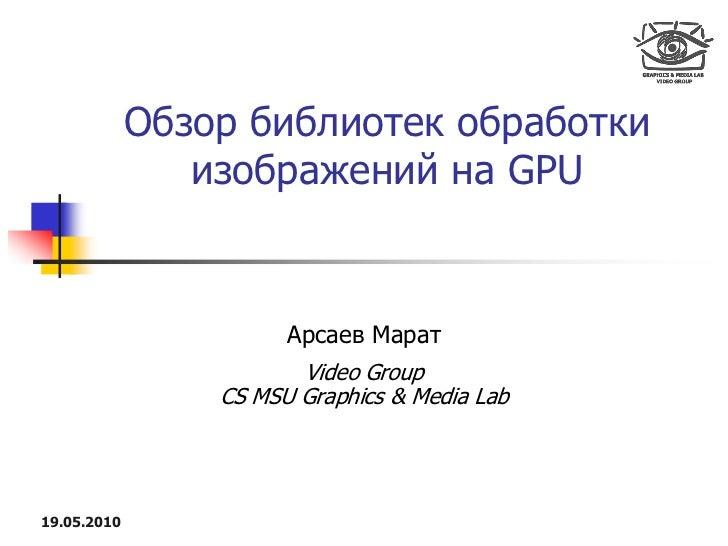 Обзор библиотек обработки                 изображений на GPU                          Арсаев Марат                        ...