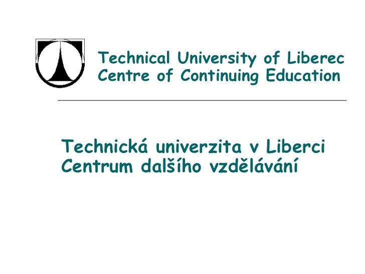 Technical University of Liberec Centre of Continuing Education Technická univerzita v Liberci Centrum dalšího vzdělávání