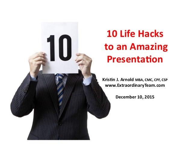 10  Life  Hacks     to  an  Amazing   Presenta6on   Kris6n  J.  Arnold  MBA,  CMC,  CPF,  CSP...