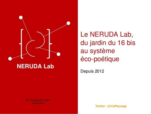 Le NERUDA Lab, du jardin du 16 bis au système éco-poétique Depuis 2012 Twitter : @ViaPaysage En quelques mots v09/04/2015 ...