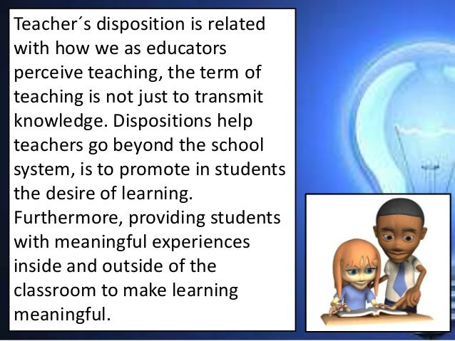 teacher dispositions In dispositions for good teaching, a journal of educational controversy article,  howard describes four primary qualities which, embodied in a teacher's makeup .