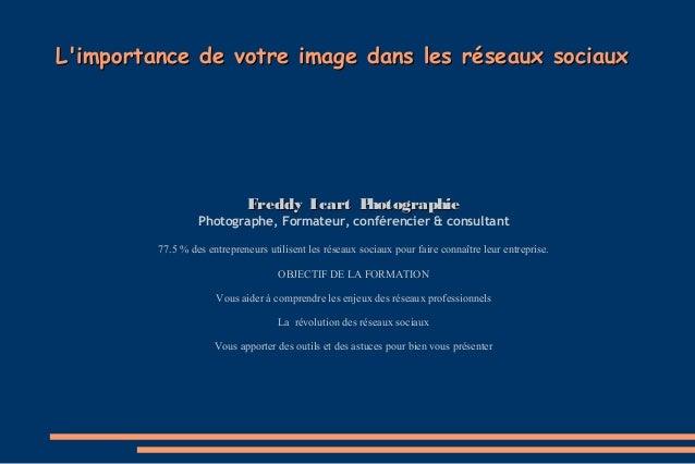 L'importance de votre image dans les réseaux sociaux  Freddy Icart P hotographie Photographe, Formateur, conférencier & co...
