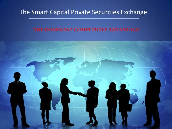 The Smart Capital Private Securities Exchange<br />'THE DOMINANT COMPETITIVE ADVANTAGE' <br />