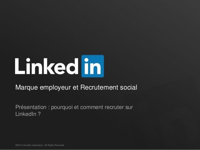 Marque employeur et Recrutement social Présentation : pourquoi et comment recruter sur LinkedIn ? ©2013 LinkedIn Corporati...