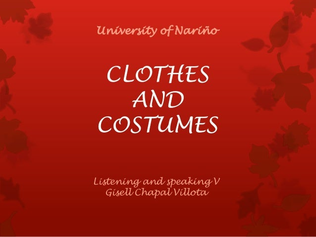 CLOTHES AND COSTUMES University of Nariño Listening and speaking V Gisell Chapal Villota