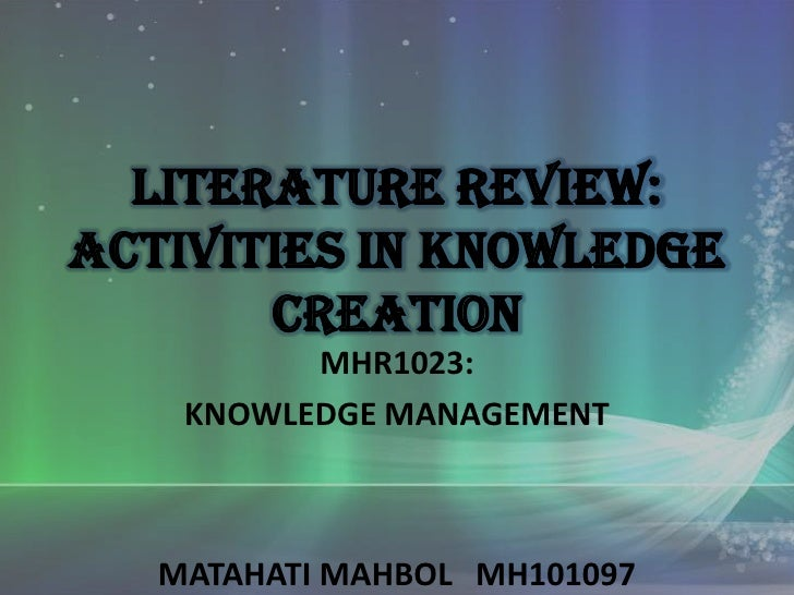 Literature review:Activities in Knowledge       CREATION          MHR1023:    KNOWLEDGE MANAGEMENT   MATAHATI MAHBOL MH101...