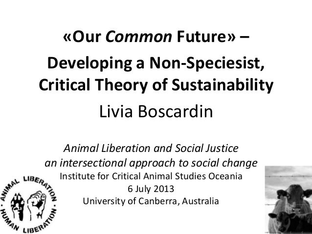 «Our Common Future» – Developing a Non-Speciesist, Critical Theory of Sustainability Livia Boscardin Animal Liberation and...