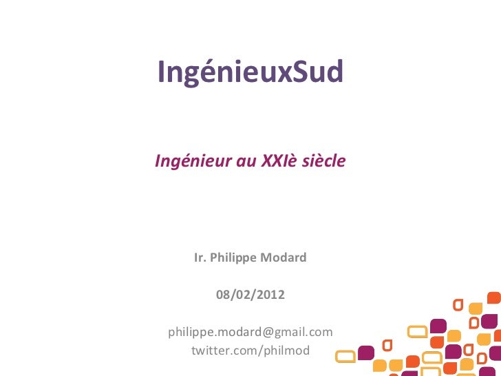 IngénieuxSud Ingénieur au XXIè siècle Ir. Philippe Modard 08/02/2012 ph ilippe.modard@ gmail.com twitter.com/philmod