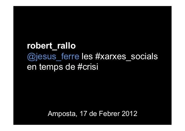 robert_rallo@jesus_ferre les #xarxes_socialsen temps de #crisi     Amposta, 17 de Febrer 2012