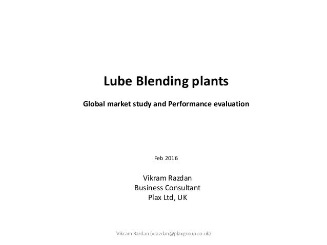 Lube Blending plants Global market study and Performance evaluation Feb 2016 Vikram Razdan (vrazdan@plaxgroup.co.uk) Vikra...