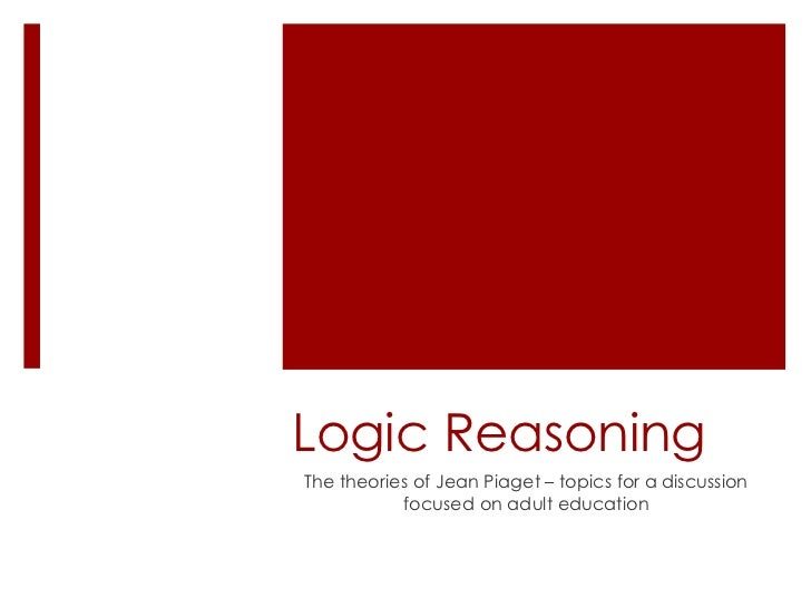 Logic ReasoningThe theories of Jean Piaget – topics for a discussion           focused on adult education