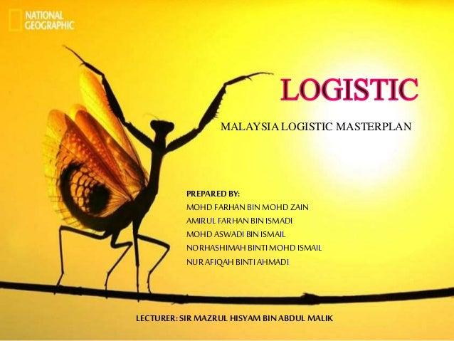 MALAYSIA LOGISTIC MASTERPLAN PREPAREDBY: MOHD FARHANBINMOHD ZAIN AMIRULFARHANBINISMADI MOHD ASWADIBINISMAIL NORHASHIMAHBIN...
